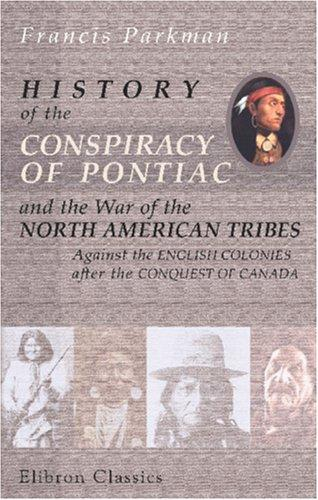 History of the Conspiracy of Pontiac, and the War of the North American Tribes Against the English Colonies after the Conquest of Canada