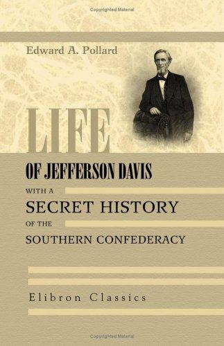 Life of Jefferson Davis, with a Secret History of the Southern Confederacy, gathered behind the scenes in Richmond