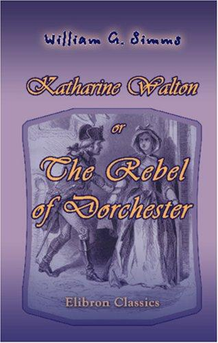 Katharine Walton, or The Rebel of Dorchester