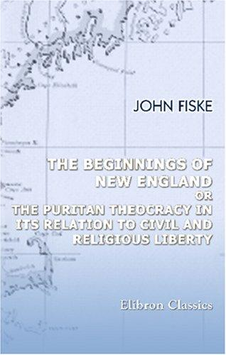 Download The Beginnings of New England; or, The Puritan Theocracy in Its Relation to Civil and Religious Liberty