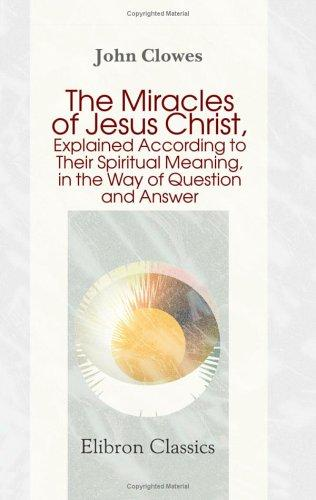 Download The Miracles of Jesus Christ, Explained According to Their Spiritual Meaning, in the Way of Question and Answer
