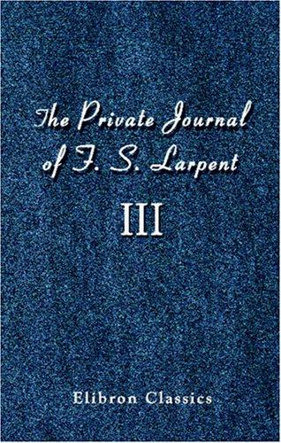 Download The Private Journal of F. S. Larpent, Judge-Advocate General of the British Forces in the Peninsula Attached to the Head-quarters of Lord Wellington during … War from 1812 to its Close