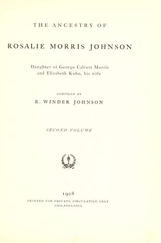 The ancestry of Rosalie Morris Johnson, daughter of George Calvert Morris and Elizabeth Kuhn, his wife by Robert Winder Johnson