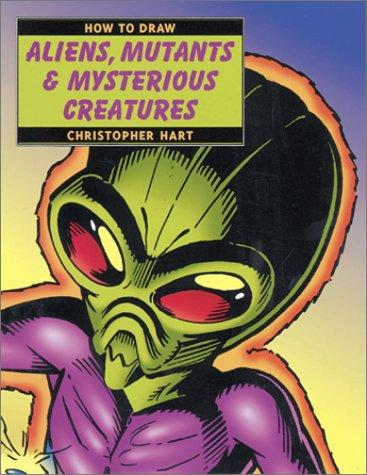 How to Draw Aliens, Mutants & Mysterious Creatures (How to Draw) by Christopher Hart