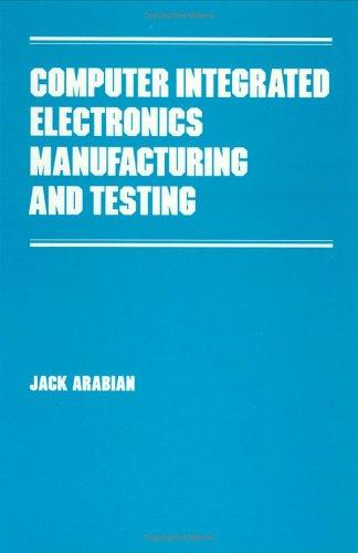 Computer integrated electronics manufacturing and testing by Jack Arabian