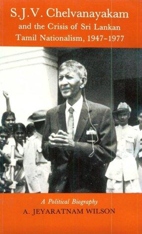 S.J.V. Chelvanayakam and the crisis of Sri Lankan Tamil nationalism, 1947-1977 : a political biography by A. Jeyaratnam Wilson
