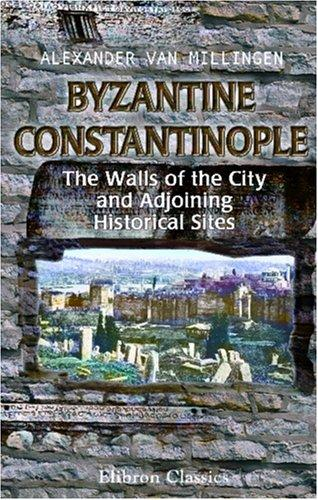 Byzantine Constantinople. The Walls of the City and Adjoining Historical Sites by Alexander van Millingen
