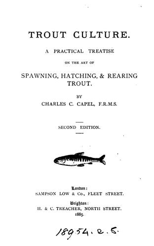 Trout culture: A practical treatise on the art of spawning, hatching & rearing trout by Charles C. Capel