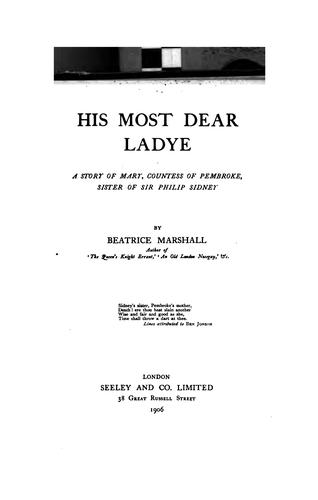 His Most Dear Ladye: A Story of Mary, Countess of Pembroke, Sister of Sir Philip Sidney by Beatrice Marshall