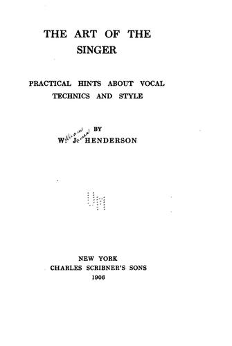 The Art of the Singer: Practical Hints about Vocal Technics and Style by William James Henderson
