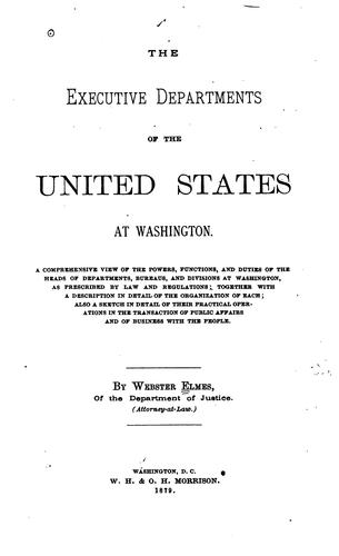The Executive Departments of the United States Government: Their Organization, Duties, Etc by Webster Elmes