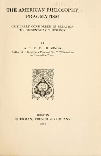 The American philosophy pragmatism critically considered in relation to present-day theology by Arnold van Couthen Piccardt Huizinga