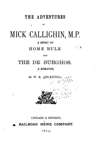 The adventures of Mick Callighin, M.P., a story of home rule ; and, The De Burghos, a romance by W. R. Ancketill