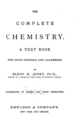 The Complete Chemistry: A Text Book for High Schools and Academies by Elroy McKendree Avery