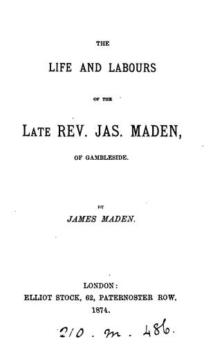 The life and labours of the ... rev. Jas. Maden by James Maden