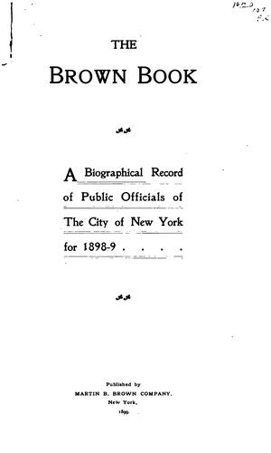 The Brown Book: A Biographical Record of Public Officials of the City of New York for 1898-9 by