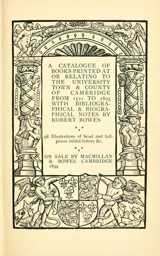 A catalogue of books printed at or relating to the University, town & county of Cambridge, from 1521 to 1893 by Robert Bowes