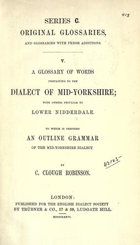 A glossary of words pertaining to the dialect of mid-Yorkshire by C. Clough Robinson