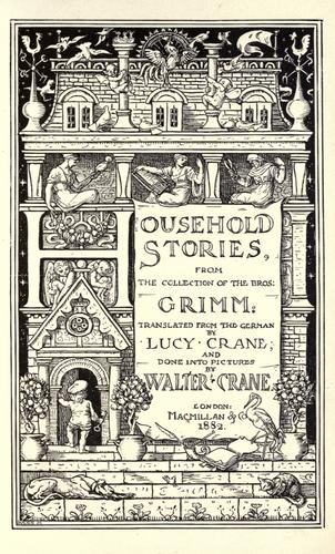Household stories by from the collection of the bros. Grimm: tr. from the German by Lucy Crane; and done into pictures by Walter Crane.