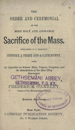 The order and ceremonial of the most holy and adorable Sacrifice of the Mass by Frederick Oakeley
