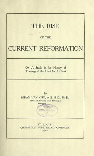 The rise of the current reformation, or, A study in the history of theology of the Disciples of Christ by Hiram Van Kirk