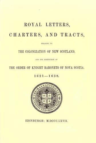 Royal Letters, Charters, and Tracts, Relating to the Colonization of New Scotland, and the Institution of the Order of Knight Baronets of Nova Scotia, 1621-1638 by