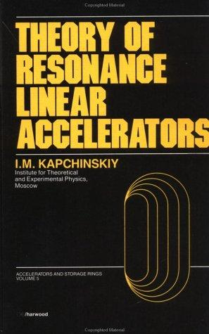 Theory of Resonance Linear Accelerators (Accelerators and Storage Rings Series) by I. Kapchinskiy