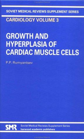 Growth and Hyperplasia of Cardiac Muscle Cells (Soviet Medical Reviews. Supplement Series. Cardiology: Vol.3) by P. Rumyantsev