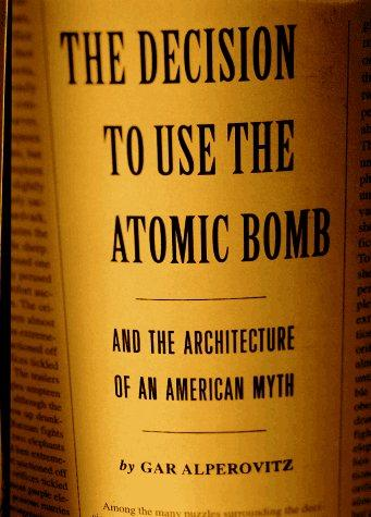 The decision to use the atomic bomb and the architecture of an American myth by Gar Alperovitz